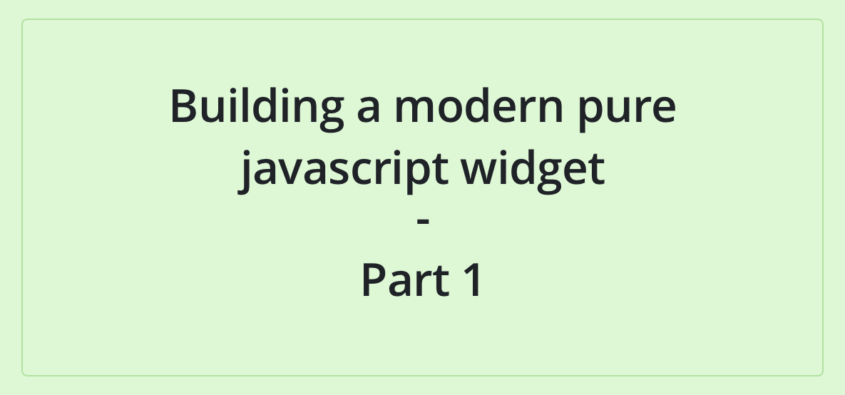 Building a pure javascript widget with Web Components - Part 1
